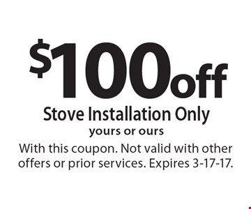 $100 off stove installation only. Yours or ours. With this coupon. Not valid with other offers or prior services. Expires 3-17-17.