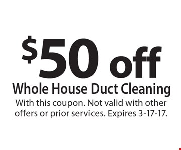 $50 off whole house duct cleaning. With this coupon. Not valid with other offers or prior services. Expires 3-17-17.