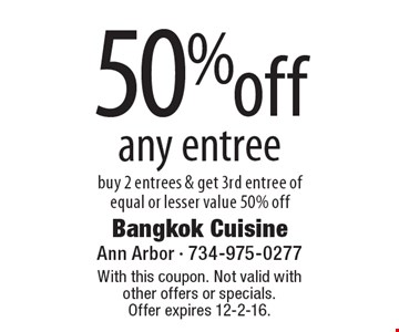 50% off any entree buy 2 entrees & get 3rd entree of equal or lesser value 50% off. With this coupon. Not valid with other offers or specials. Offer expires 12-2-16.