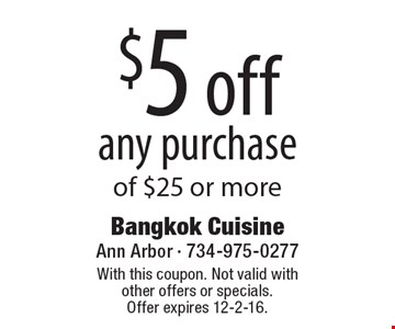 $5 off any purchase of $25 or more. With this coupon. Not valid with other offers or specials. Offer expires 12-2-16.