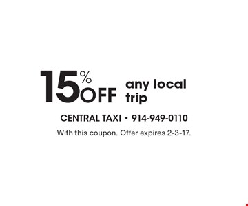 15% OFF any local trip. With this coupon. Offer expires 2-3-17.
