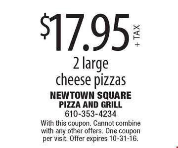 $17.95 + TAX 2 large cheese pizzas. With this coupon. Cannot combine with any other offers. One coupon per visit. Offer expires 10-31-16.