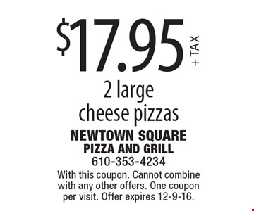 $17.95 + TAX 2 large cheese pizzas. With this coupon. Cannot combine with any other offers. One coupon per visit. Offer expires 12-9-16.