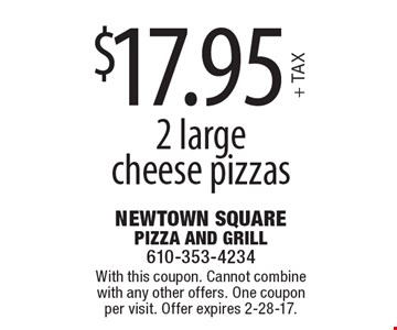 $17.95 + TAX for 2 large cheese pizzas. With this coupon. Cannot combine with any other offers. One coupon per visit. Offer expires 2-28-17.