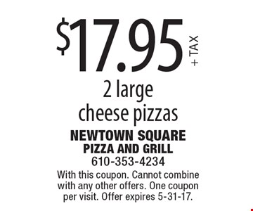 $17.95+ TAX2 largecheese pizzas. With this coupon. Cannot combine with any other offers. One coupon per visit. Offer expires 5-31-17.