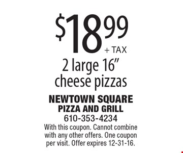 "$18.99 + TAX 2 large 16"" cheese pizzas. With this coupon. Cannot combine with any other offers. One coupon per visit. Offer expires 12-31-16."