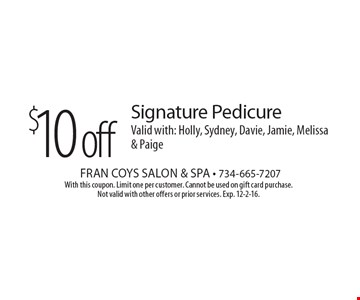 $10 off Signature Pedicure Valid with: Holly, Sydney, Davie, Jamie, Melissa & Paige. With this coupon. Limit one per customer. Cannot be used on gift card purchase. Not valid with other offers or prior services. Exp. 12-2-16.