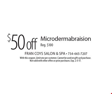 $50 off Microdermabraision. Reg. $100. With this coupon. Limit one per customer. Cannot be used on gift card purchase. Not valid with other offers or prior purchases. Exp. 2-3-17.