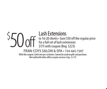 $50 off Lash Extensions to 1st 20 clients - Save $50 off the regular price for a full set of lash extensions $175. With coupon (Reg. $225). With this coupon. Limit one per customer. Cannot be used on gift card purchase. Not valid with other offers or prior services. Exp. 2-3-17.