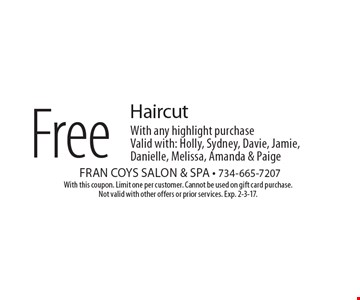 Free Haircut With any highlight purchase. Valid with: Holly, Sydney, Davie, Jamie, Danielle, Melissa, Amanda & Paige. With this coupon. Limit one per customer. Cannot be used on gift card purchase. Not valid with other offers or prior services. Exp. 2-3-17.