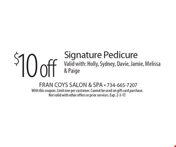 $10 off Signature Pedicure. Valid with: Holly, Sydney, Davie, Jamie, Melissa & Paige. With this coupon. Limit one per customer. Cannot be used on gift card purchase. Not valid with other offers or prior services. Exp. 2-3-17.