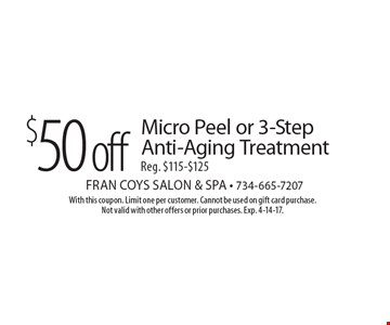 $50 off Micro Peel or 3-Step Anti-Aging Treatment. Reg. $115-$125. With this coupon. Limit one per customer. Cannot be used on gift card purchase. Not valid with other offers or prior purchases. Exp. 4-14-17.
