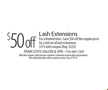 $50 off Lash Extensions. For a limited time - Save $50 off the regular price for a full set of lash extensions. $175 with coupon (Reg. $225). With this coupon. Limit one per customer. Cannot be used on gift card purchase. Not valid with other offers or prior services. Exp. 4-14-17.
