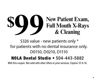 $99 New Patient Exam, Full Mouth X-Rays & Cleaning. $326 value. New patients only. For patients with no dental insurance only. D0150, D0210, D1110. With this coupon. Not valid with other offers or prior services. Expires 12-9-16.
