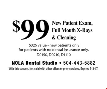 $99 New Patient Exam, Full Mouth X-Rays & Cleaning $326 value - new patients only for patients with no dental insurance only. D0150, D0210, D1110. With this coupon. Not valid with other offers or prior services. Expires 3-3-17.