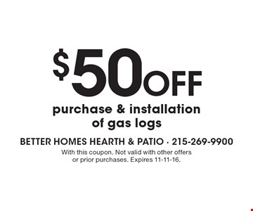 $50 off purchase & installation of gas logs. With this coupon. Not valid with other offers or prior purchases. Expires 11-11-16.