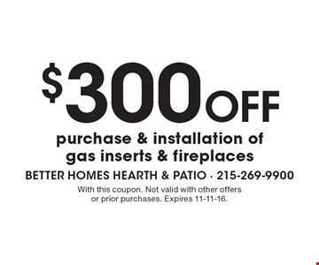 $300 off purchase & installation of gas inserts & fireplaces. With this coupon. Not valid with other offers or prior purchases. Expires 11-11-16.