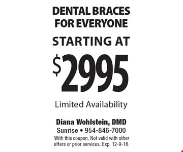 Starting At $2995 dental braces for everyone. Limited Availability. With this coupon. Not valid with other offers or prior services. Exp. 12-9-16.
