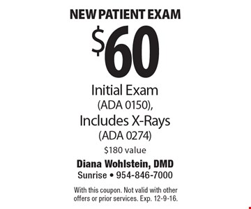 $60 New patient exam. Initial Exam (ADA 0150), Includes X-Rays (ADA 0274) $180 value. With this coupon. Not valid with other offers or prior services. Exp. 12-9-16.