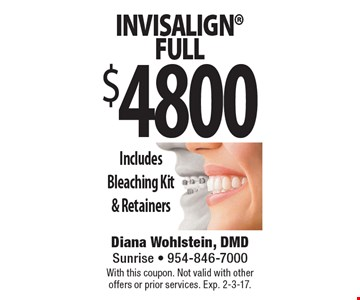 $4800 Invisalign Full. Includes Bleaching Kit & Retainers. With this coupon. Not valid with other offers or prior services. Exp. 2-3-17.