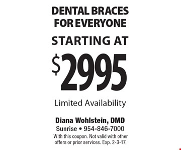 Starting At $2995 Dental Braces For Everyone. Limited Availability. With this coupon. Not valid with other offers or prior services. Exp. 2-3-17.