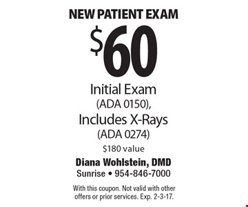 $60 New patient exam. Initial Exam (ADA 0150), Includes X-Rays (ADA 0274) $180 value. With this coupon. Not valid with other offers or prior services. Exp. 2-3-17.