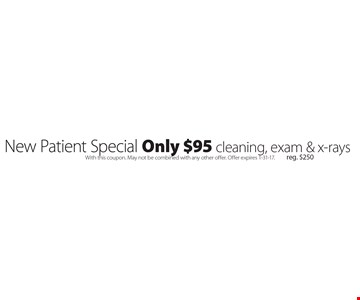 New Patient Special Only $95 cleaning, exam & x-rays. Reg. $250. With this coupon. May not be combined with any other offer. Offer expires 1-31-17.