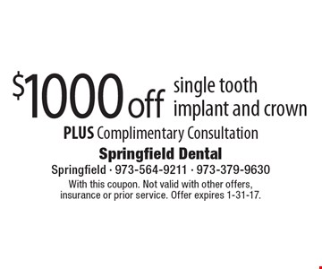 $1000 off single tooth implant and crown. PLUS complimentary consultation. With this coupon. Not valid with other offers, insurance or prior service. Offer expires 1-31-17.