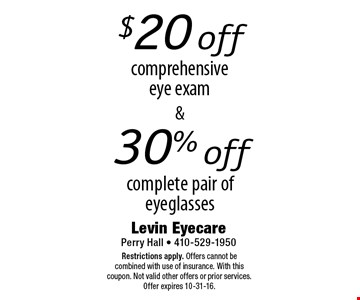 $20 off30% offcomprehensiveeye examcomplete pair of eyeglasses . Restrictions apply. Offers cannot be combined with use of insurance. With this coupon. Not valid other offers or prior services. Offer expires 10-31-16.