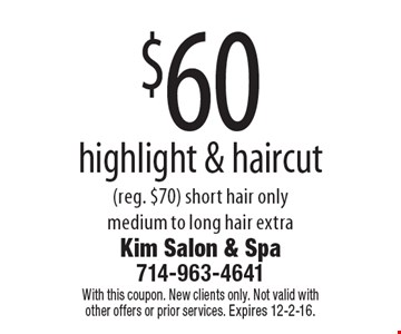 $60 highlight & haircut (reg. $70). Short hair only. Medium to long hair extra. With this coupon. New clients only. Not valid with other offers or prior services. Expires 12-2-16.