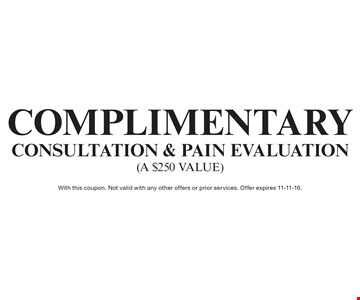 Complimentary Consultation & Pain Evaluation (a $250 value). With this coupon. Not valid with any other offers or prior services. Offer expires 11-11-16.