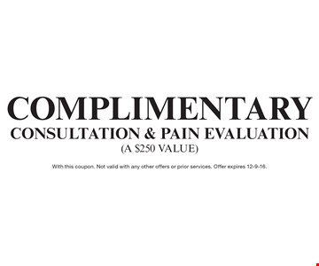Complimentary Consultation & Pain Evaluation (a $250 value). With this coupon. Not valid with any other offers or prior services. Offer expires 12-9-16.