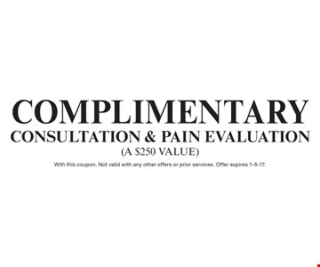 Complimentary CONSULTATION & Pain Evaluation (a $250 value). With this coupon. Not valid with any other offers or prior services. Offer expires 1-6-17.