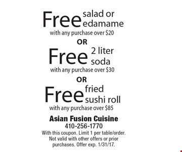 Free fried sushi roll with any purchase over $85. Free 2 liter soda with any purchase over $30. Free salad or edamame with any purchase over $20. With this coupon. Limit 1 per table/order. Not valid with other offers or prior purchases. Offer exp. 1/31/17.