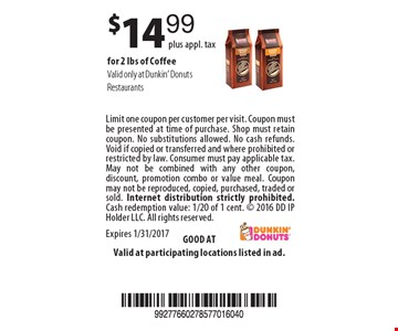 $14.99 plus appl. tax for 2 lbs of Coffee. Valid only at Dunkin' Donuts Restaurants. Limit one coupon per customer per visit. Coupon must be presented at time of purchase. Shop must retain coupon. No substitutions allowed. No cash refunds. Void if copied or transferred and where prohibited or restricted by law. Consumer must pay applicable tax. May not be combined with any other coupon, discount, promotion combo or value meal. Coupon may not be reproduced, copied, purchased, traded or sold. Internet distribution strictly prohibited. Cash redemption value: 1/20 of 1 cent.  2016 DD IP Holder LLC. All rights reserved. Expires 1/31/2017