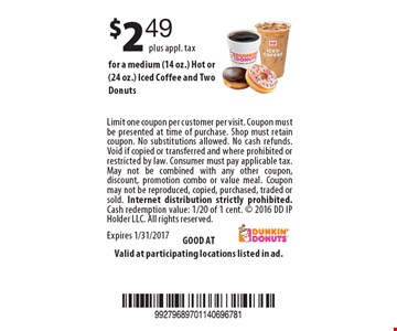$2.49 plus appl. tax for a medium (14 oz.) Hot or (24 oz.) Iced Coffee and Two Donuts. Limit one coupon per customer per visit. Coupon must be presented at time of purchase. Shop must retain coupon. No substitutions allowed. No cash refunds. Void if copied or transferred and where prohibited or restricted by law. Consumer must pay applicable tax. May not be combined with any other coupon, discount, promotion combo or value meal. Coupon may not be reproduced, copied, purchased, traded or sold. Internet distribution strictly prohibited. Cash redemption value: 1/20 of 1 cent.  2016 DD IP Holder LLC. All rights reserved. Expires 1/31/2017