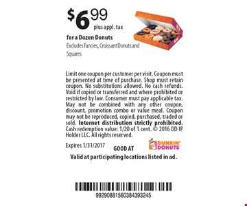 $6.99 plus appl. tax for a Dozen Donuts. Excludes Fancies, Croissant Donuts and Squares. Limit one coupon per customer per visit. Coupon must be presented at time of purchase. Shop must retain coupon. No substitutions allowed. No cash refunds. Void if copied or transferred and where prohibited or restricted by law. Consumer must pay applicable tax. May not be combined with any other coupon, discount, promotion combo or value meal. Coupon may not be reproduced, copied, purchased, traded or sold. Internet distribution strictly prohibited. Cash redemption value: 1/20 of 1 cent.  2016 DD IP Holder LLC. All rights reserved. Expires 1/31/2017