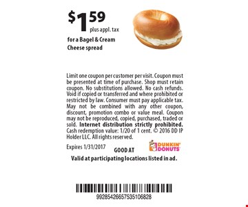 $1.59 for a Bagel & Cream Cheese spread. Limit one coupon per customer per visit. Coupon must be presented at time of purchase. Shop must retain coupon. No substitutions allowed. No cash refunds. Void if copied or transferred and where prohibited or restricted by law. Consumer must pay applicable tax. May not be combined with any other coupon, discount, promotion combo or value meal. Coupon may not be reproduced, copied, purchased, traded or sold. Internet distribution strictly prohibited. Cash redemption value: 1/20 of 1 cent.  2016 DD IP Holder LLC. All rights reserved.Expires 1/31/2017