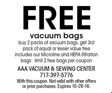 free vacuum bags. buy 2 packs of vacuum bags, get 3rd pack of equal or lesser value free. includes our Microline and HEPA filtration bags. limit 2 free bags per coupon. With this coupon. Not valid with other offers or prior purchases. Expires 10-28-16.