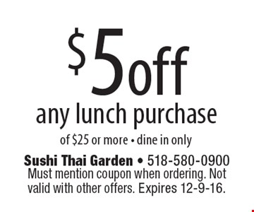 $5 off any lunch purchase of $25 or more - dine in only. Must mention coupon when ordering. Not valid with other offers. Expires 12-9-16.