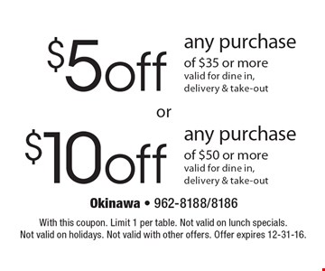 $5off any purchase of $35 or more, valid for dine in, delivery & take-out OR $10off any purchase of $50 or more, valid for dine in, delivery & take-out. With this coupon. Limit 1 per table. Not valid on lunch specials. Not valid on holidays. Not valid with other offers. Offer expires 12-31-16.