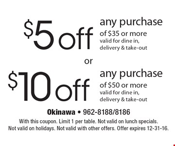 $5 off any purchase of $35 or more OR $10 off any purchase of $50 or more. valid for dine in, delivery & take-out. With this coupon. Limit 1 per table. Not valid on lunch specials. Not valid on holidays. Not valid with other offers. Offer expires 12-31-16.