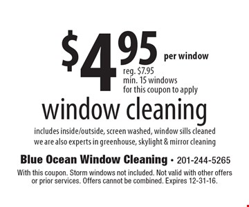 $4.95 window cleaning includes inside/outside, screen washed, window sills cleanedwe are also experts in greenhouse, skylight & mirror cleaning. With this coupon. Storm windows not included. Not valid with other offers or prior services. Offers cannot be combined. Expires 12-31-16.