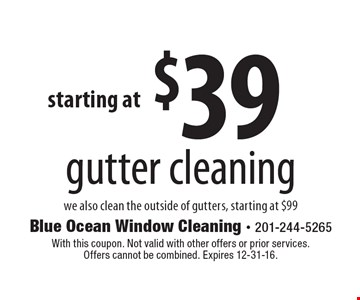 $39 gutter cleaning we also clean the outside of gutters, starting at $99. With this coupon. Not valid with other offers or prior services. Offers cannot be combined. Expires 12-31-16.
