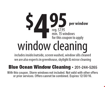 $4.95 window cleaning includes inside/outside, screen washed, window sills cleanedwe are also experts in greenhouse, skylight & mirror cleaning. With this coupon. Storm windows not included. Not valid with other offers or prior services. Offers cannot be combined. Expires 12/30/16.