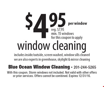 $4.95 window cleaning. Includes inside/outside, screen washed, window sills cleaned we are also experts in greenhouse, skylight & mirror cleaning. With this coupon. Storm windows not included. Not valid with other offers or prior services. Offers cannot be combined. Expires 12/31/16.