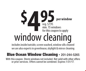 $4.95 window cleaning includes inside/outside, screen washed, window sills cleaned we are also experts in greenhouse, skylight & mirror cleaning. With this coupon. Storm windows not included. Not valid with other offers or prior services. Offers cannot be combined. Expires 1/31/17.
