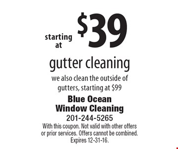 Gutter cleaning starting at $39. We also clean the outside of gutters, starting at $99. With this coupon. Not valid with other offers or prior services. Offers cannot be combined. Expires 12-31-16.