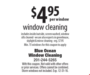 $4.95 window cleaning includes inside/outside, screen washed, window sills cleaned. We are also experts in greenhouse, skylight & mirror cleaning. Reg. $7.95. Min. 15 windows for this coupon to apply. With this coupon. Not valid with other offers or prior services. Offers cannot be combined. Storm windows not included. Exp. 12-31-16.