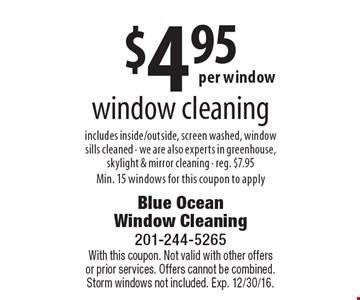$4.95 window cleaning includes inside/outside, screen washed, window sills cleaned. We are also experts in greenhouse, skylight & mirror cleaning. Reg. $7.95. Min. 15 windows for this coupon to apply. With this coupon. Not valid with other offers or prior services. Offers cannot be combined. Storm windows not included. Exp. 12/30/16.